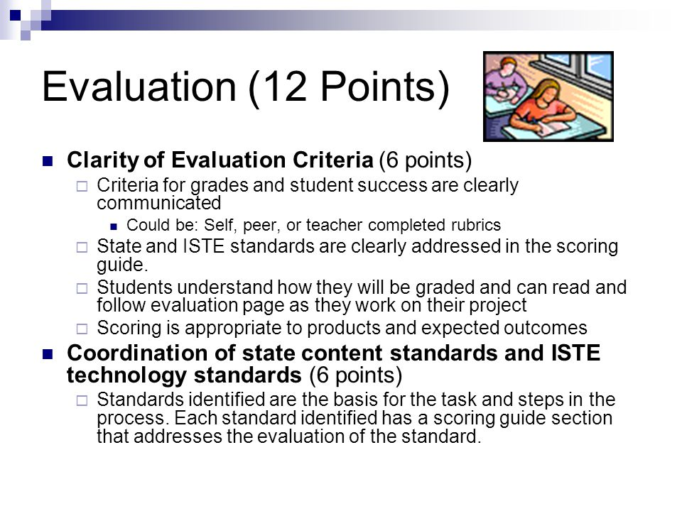 Evaluation (12 Points) Clarity of Evaluation Criteria (6 points)  Criteria for grades and student success are clearly communicated Could be: Self, peer, or teacher completed rubrics  State and ISTE standards are clearly addressed in the scoring guide.