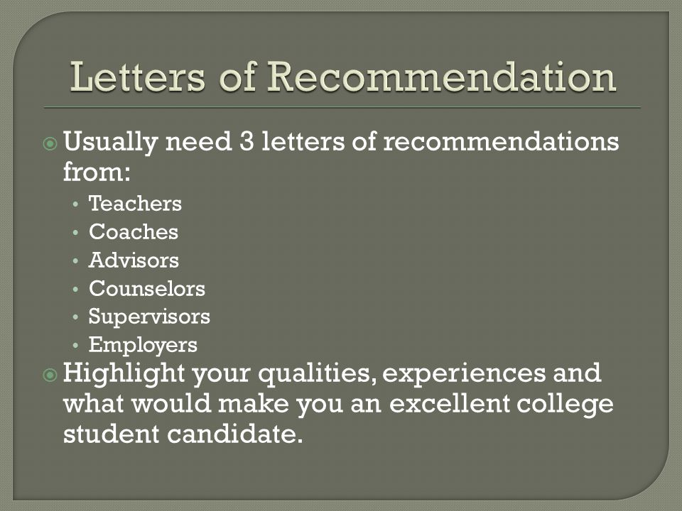  Usually need 3 letters of recommendations from: Teachers Coaches Advisors Counselors Supervisors Employers  Highlight your qualities, experiences and what would make you an excellent college student candidate.