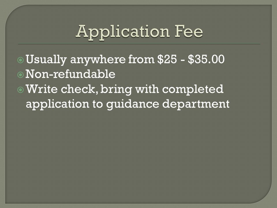  Usually anywhere from $25 - $35.00  Non-refundable  Write check, bring with completed application to guidance department