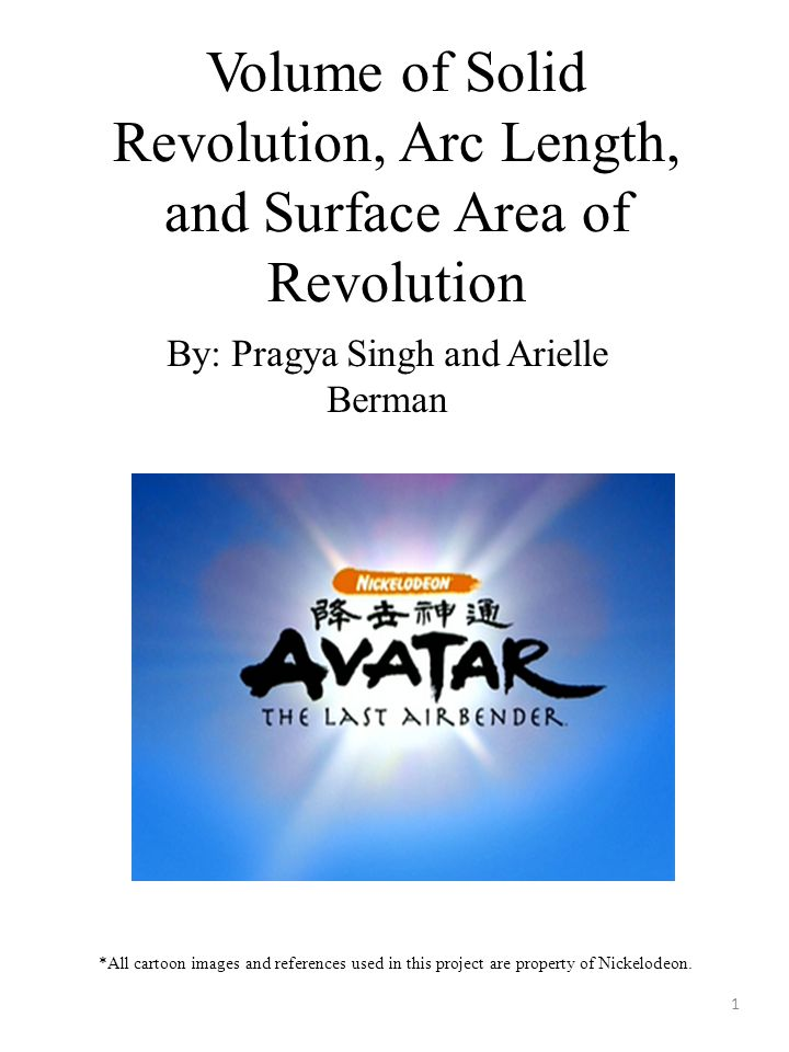Volume of Solid Revolution, Arc Length, and Surface Area of Revolution By: Pragya Singh and Arielle Berman *All cartoon images and references used in this project are property of Nickelodeon.