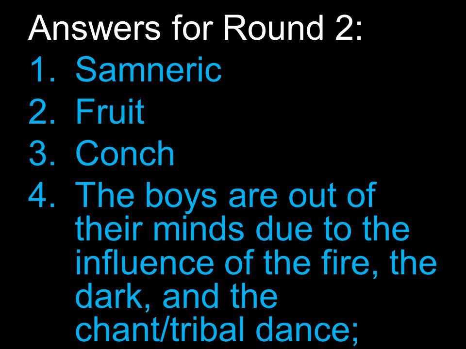 Answers for Round 2: 1.Samneric 2.Fruit 3.Conch 4.The boys are out of their minds due to the influence of the fire, the dark, and the chant/tribal dance; therefore, they don't initially realize that it is Simon they are attacking.