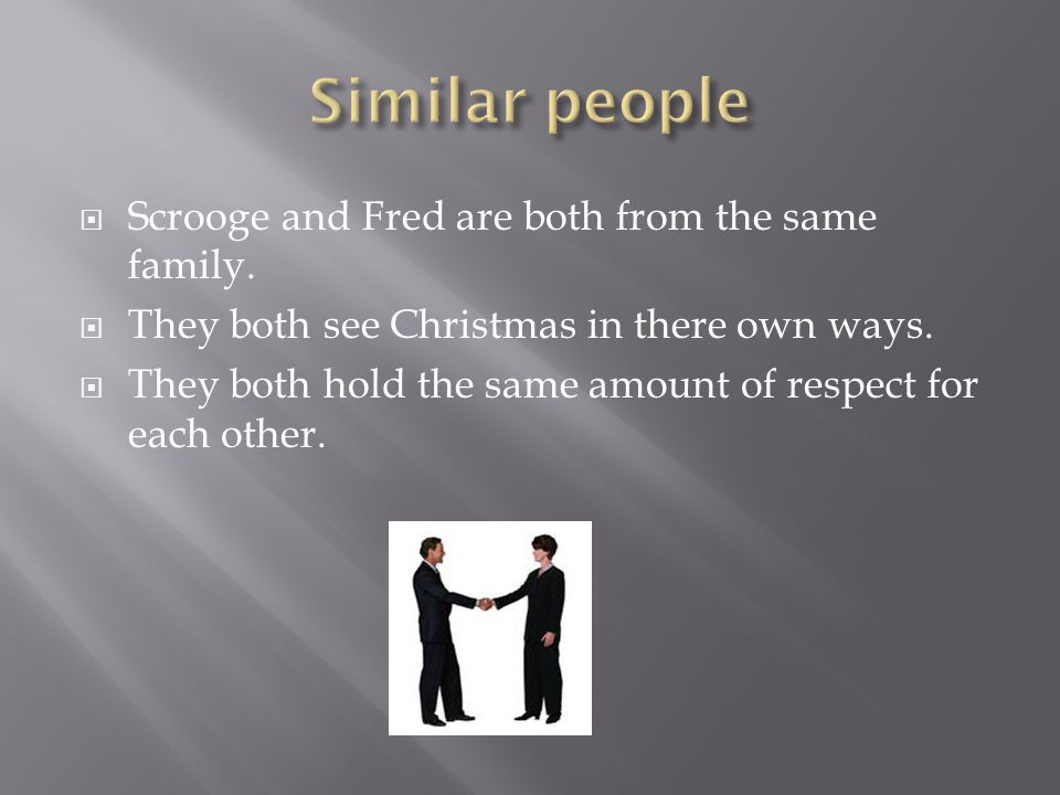  Scrooge and Fred are both from the same family.  They both see Christmas in there own ways.