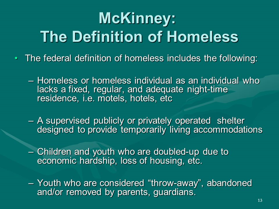 13 McKinney: The Definition of Homeless The federal definition of homeless includes the following:The federal definition of homeless includes the following: –Homeless or homeless individual as an individual who lacks a fixed, regular, and adequate night-time residence, i.e.
