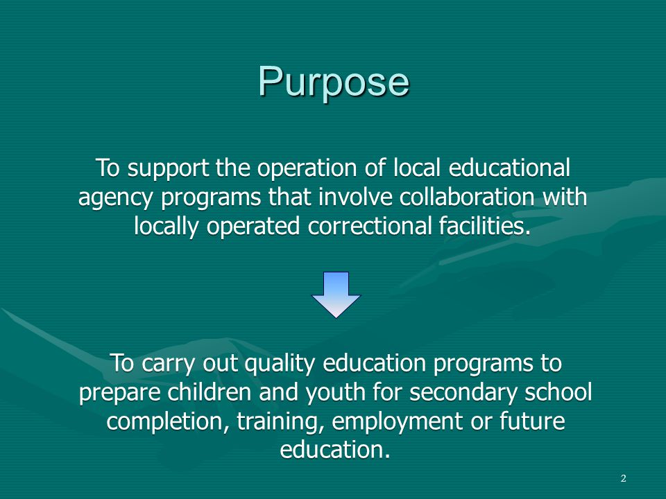 2 Purpose To carry out quality education programs to prepare children and youth for secondary school completion, training, employment or future education.