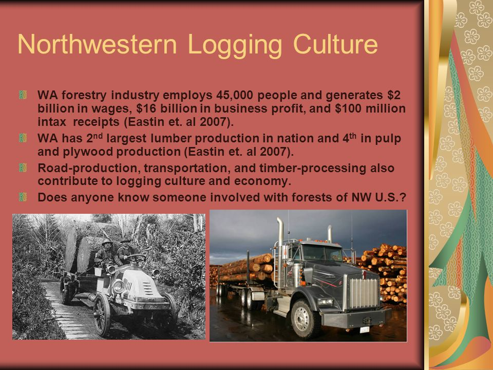 Northwestern Logging Culture WA forestry industry employs 45,000 people and generates $2 billion in wages, $16 billion in business profit, and $100 million intax receipts (Eastin et.