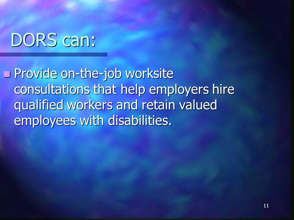 11 DORS can: Provide on-the-job worksite consultations that help employers hire qualified workers and retain valued employees with disabilities.
