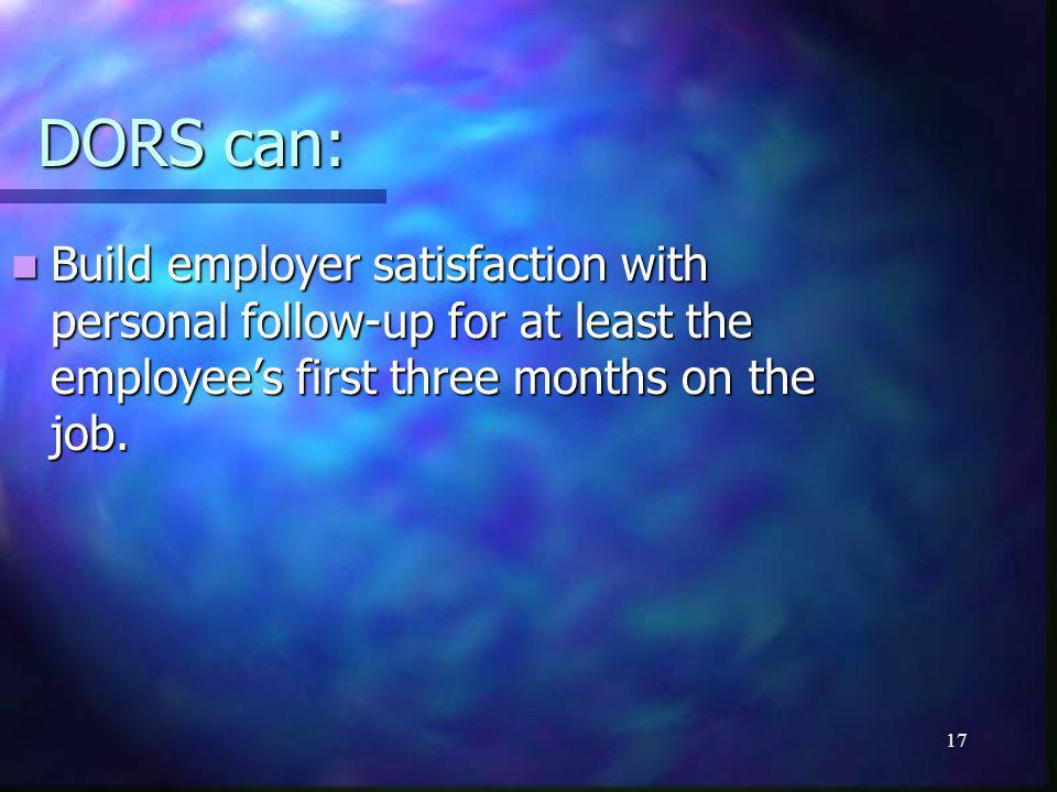 17 DORS can: Build employer satisfaction with personal follow-up for at least the employee's first three months on the job.
