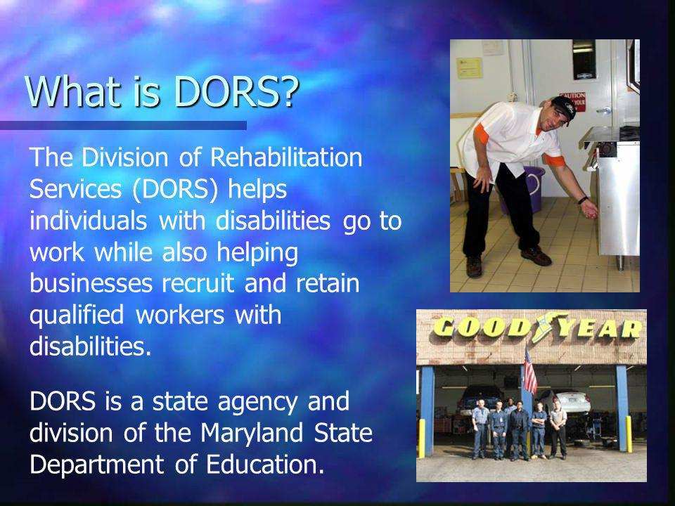 2 The Division of Rehabilitation Services (DORS) helps individuals with disabilities go to work while also helping businesses recruit and retain qualified workers with disabilities.