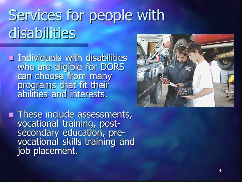 4 Services for people with disabilities Individuals with disabilities who are eligible for DORS can choose from many programs that fit their abilities and interests.