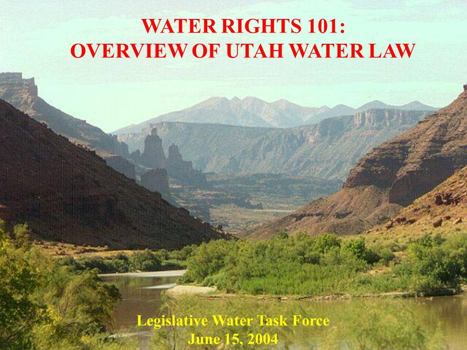 WATER RIGHTS 101: OVERVIEW OF UTAH WATER LAW Legislative Water Task Force June 15, 2004