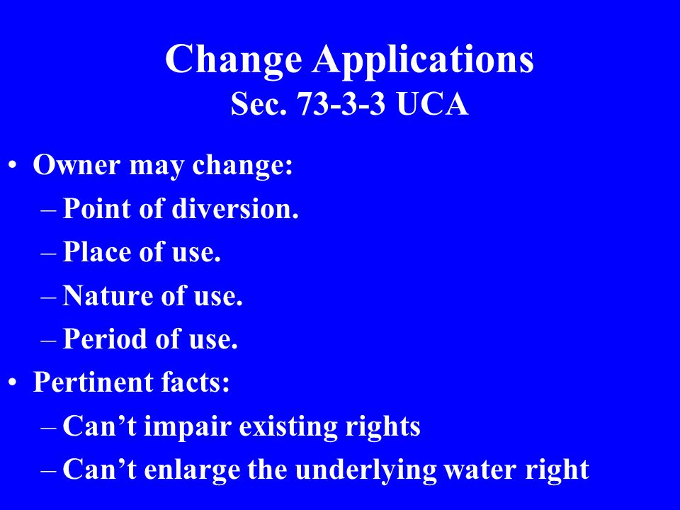 Change Applications Sec. 73-3-3 UCA Owner may change: –Point of diversion.
