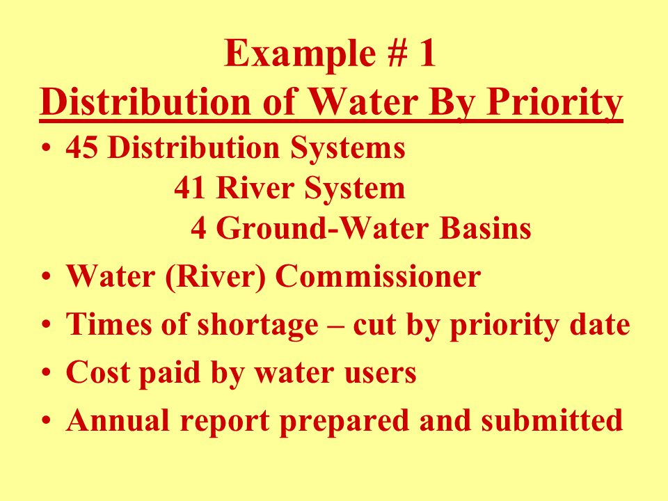 Example # 1 Distribution of Water By Priority 45 Distribution Systems 41 River System 4 Ground-Water Basins Water (River) Commissioner Times of shortage – cut by priority date Cost paid by water users Annual report prepared and submitted