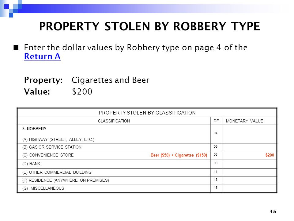 15 PROPERTY STOLEN BY ROBBERY TYPE Enter the dollar values by Robbery type on page 4 of the Return A Return A Property: Cigarettes and Beer Value: $200 PROPERTY STOLEN BY CLASSIFICATION CLASSIFICATION DE MONETARY VALUE 3.