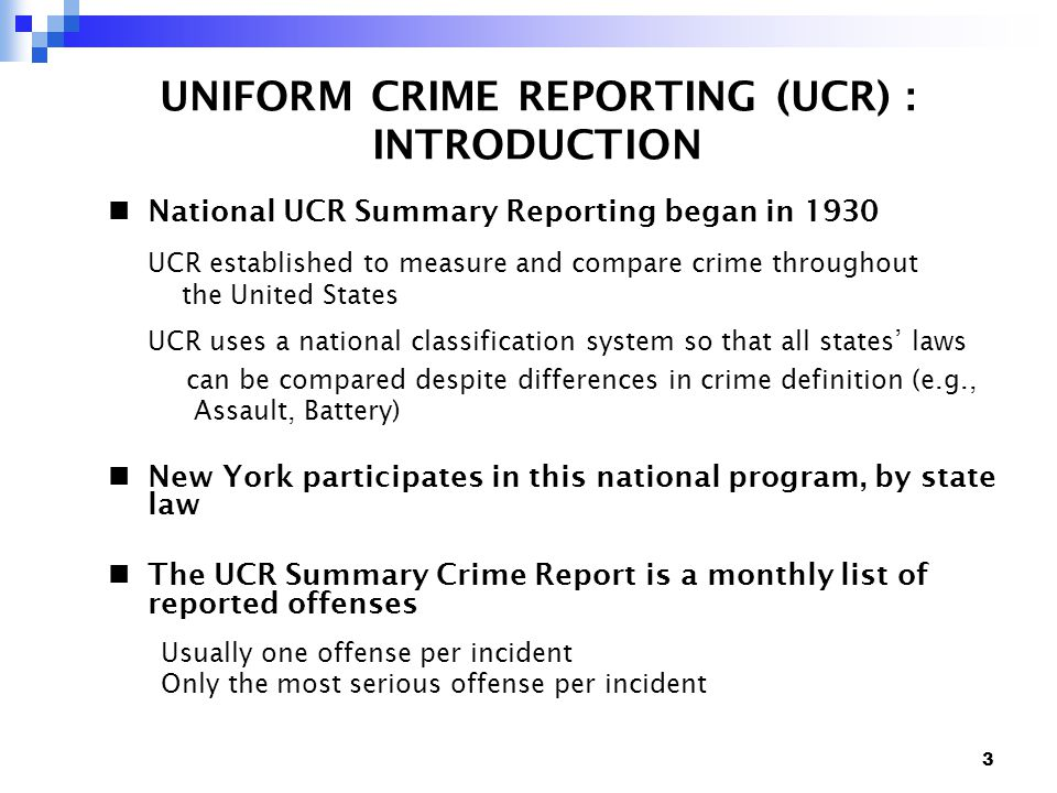 3 UNIFORM CRIME REPORTING (UCR) : INTRODUCTION National UCR Summary Reporting began in 1930 UCR established to measure and compare crime throughout the United States UCR uses a national classification system so that all states' laws can be compared despite differences in crime definition (e.g., Assault, Battery) New York participates in this national program, by state law The UCR Summary Crime Report is a monthly list of reported offenses Usually one offense per incident Only the most serious offense per incident