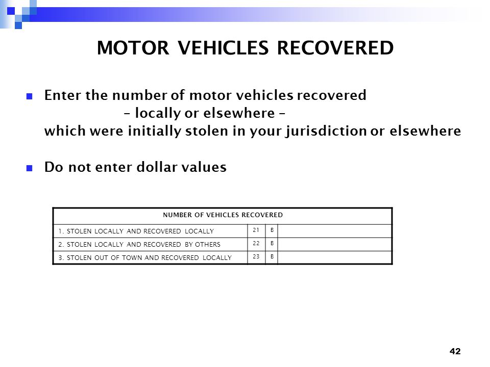 42 MOTOR VEHICLES RECOVERED Enter the number of motor vehicles recovered – locally or elsewhere – which were initially stolen in your jurisdiction or elsewhere Do not enter dollar values NUMBER OF VEHICLES RECOVERED 1.
