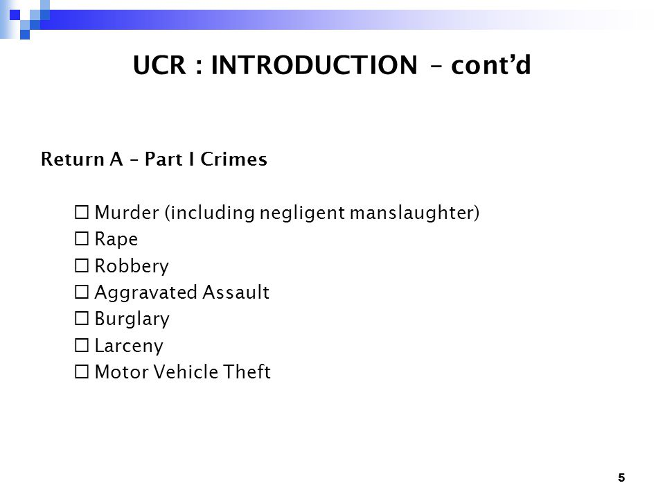 5 UCR : INTRODUCTION – cont'd Return A – Part I Crimes  Murder (including negligent manslaughter)  Rape  Robbery  Aggravated Assault  Burglary  Larceny  Motor Vehicle Theft