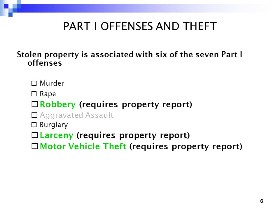 6 PART I OFFENSES AND THEFT Stolen property is associated with six of the seven Part I offenses  Murder  Rape  Robbery (requires property report)  Aggravated Assault  Burglary  Larceny (requires property report)  Motor Vehicle Theft (requires property report)