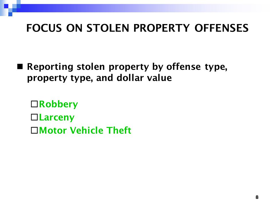 8 FOCUS ON STOLEN PROPERTY OFFENSES Reporting stolen property by offense type, property type, and dollar value  Robbery  Larceny  Motor Vehicle Theft