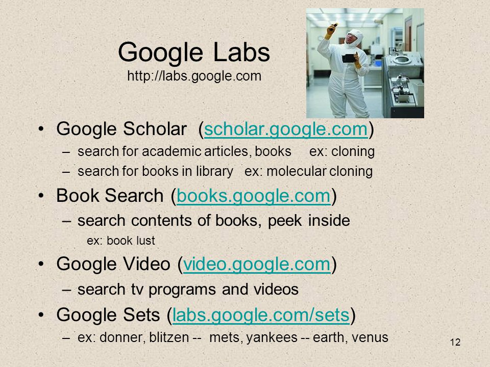12 Google Labs http://labs.google.com Google Scholar (scholar.google.com)scholar.google.com –search for academic articles, books ex: cloning –search for books in library ex: molecular cloning Book Search (books.google.com)books.google.com –search contents of books, peek inside ex: book lust Google Video (video.google.com)video.google.com –search tv programs and videos Google Sets (labs.google.com/sets)labs.google.com/sets –ex: donner, blitzen -- mets, yankees -- earth, venus