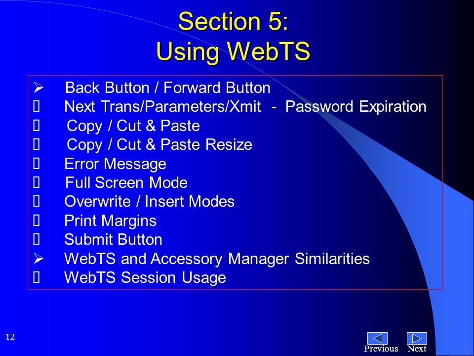 NextPrevious 12 Section 5: Using WebTS  Back Button / Forward Button  Next Trans/Parameters/Xmit - Password Expiration  Copy / Cut & Paste  Copy / Cut & Paste Resize  Error Message  Full Screen Mode  Overwrite / Insert Modes  Print Margins  Submit Button  WebTS and Accessory Manager Similarities  WebTS Session Usage