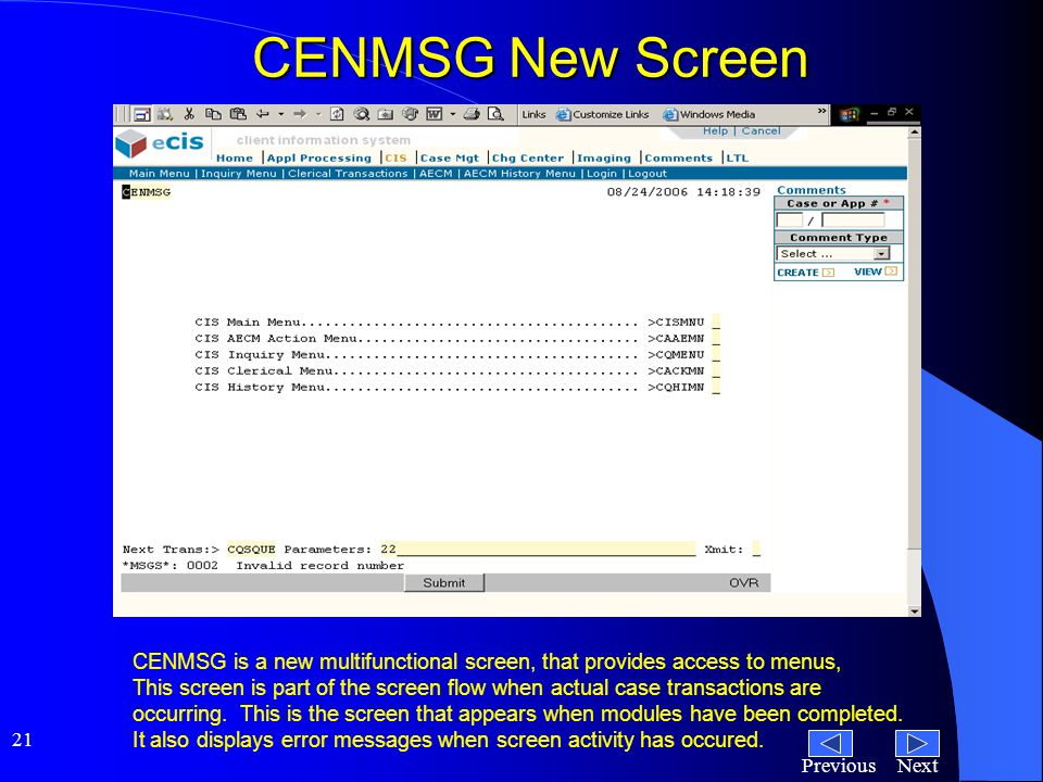 NextPrevious 21 CENMSG New Screen CENMSG is a new multifunctional screen, that provides access to menus, This screen is part of the screen flow when actual case transactions are occurring.