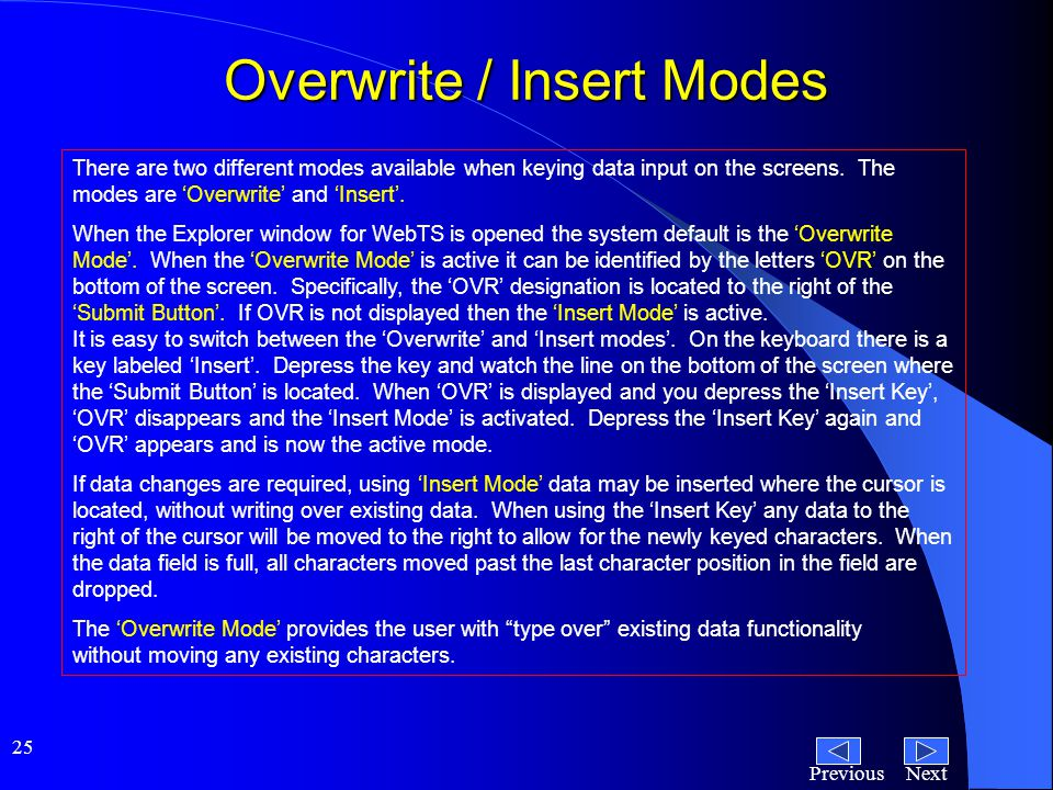 NextPrevious 25 Overwrite / Insert Modes There are two different modes available when keying data input on the screens.