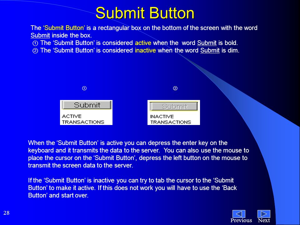 NextPrevious 28 Submit Button The 'Submit Button' is a rectangular box on the bottom of the screen with the word Submit inside the box.