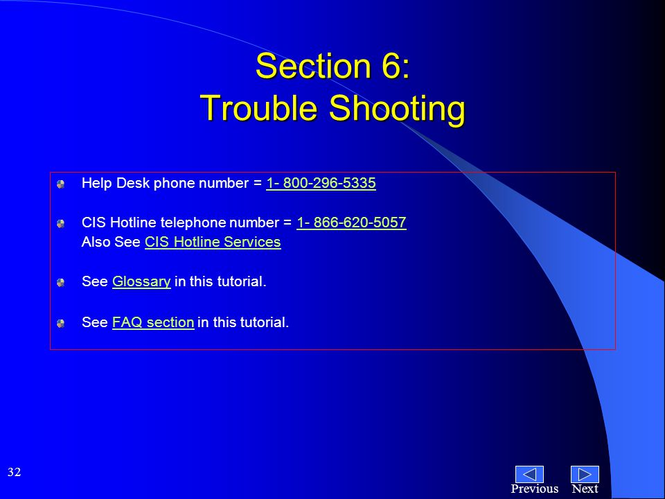 NextPrevious 32 Section 6: Trouble Shooting Help Desk phone number = 1- 800-296-53351- 800-296-5335 CIS Hotline telephone number = 1- 866-620-50571- 866-620-5057 Also See CIS Hotline ServicesCIS Hotline Services See Glossary in this tutorial.Glossary See FAQ section in this tutorial.FAQ section