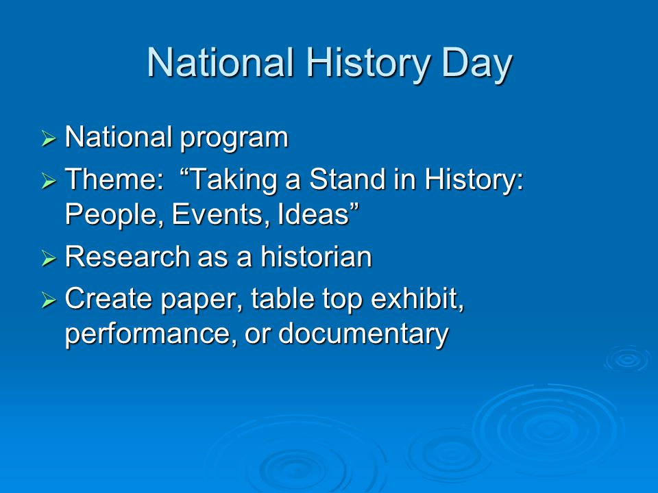 National History Day  National program  Theme: Taking a Stand in History: People, Events, Ideas  Research as a historian  Create paper, table top exhibit, performance, or documentary