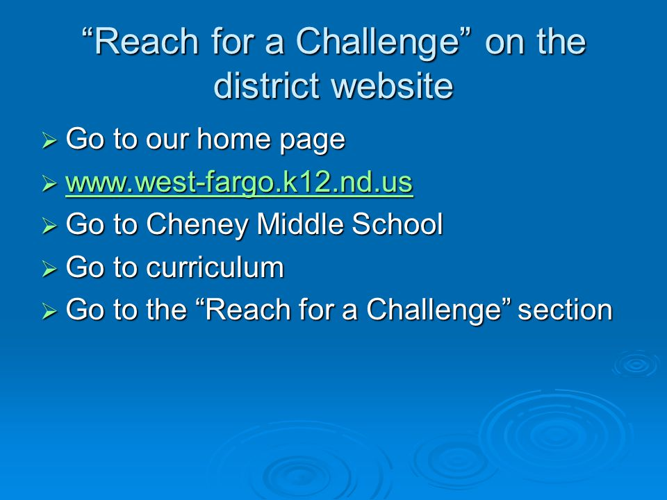 Reach for a Challenge on the district website  Go to our home page  www.west-fargo.k12.nd.us www.west-fargo.k12.nd.us  Go to Cheney Middle School  Go to curriculum  Go to the Reach for a Challenge section