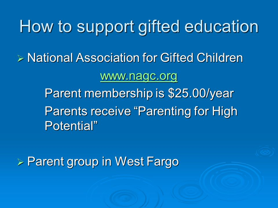 How to support gifted education  National Association for Gifted Children www.nagc.org Parent membership is $25.00/year Parents receive Parenting for High Potential  Parent group in West Fargo