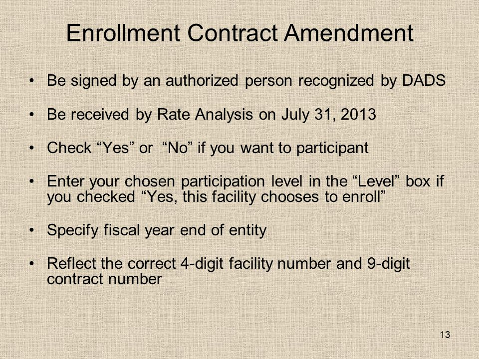 13 Enrollment Contract Amendment Be signed by an authorized person recognized by DADS Be received by Rate Analysis on July 31, 2013 Check Yes or No if you want to participant Enter your chosen participation level in the Level box if you checked Yes, this facility chooses to enroll Specify fiscal year end of entity Reflect the correct 4-digit facility number and 9-digit contract number