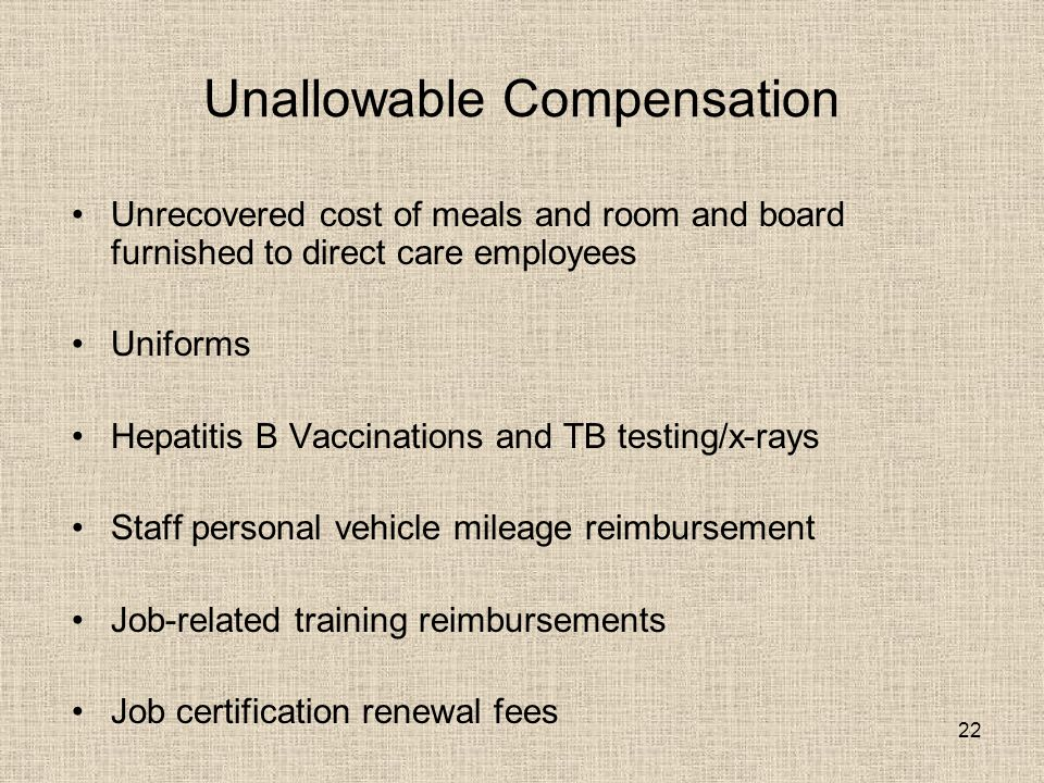 22 Unallowable Compensation Unrecovered cost of meals and room and board furnished to direct care employees Uniforms Hepatitis B Vaccinations and TB testing/x-rays Staff personal vehicle mileage reimbursement Job-related training reimbursements Job certification renewal fees