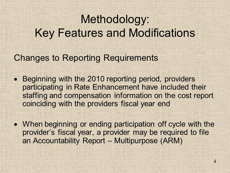 Methodology: Key Features and Modifications Changes to Reporting Requirements  Beginning with the 2010 reporting period, providers participating in Rate Enhancement have included their staffing and compensation information on the cost report coinciding with the providers fiscal year end  When beginning or ending participation off cycle with the provider's fiscal year, a provider may be required to file an Accountability Report – Multipurpose (ARM) 4