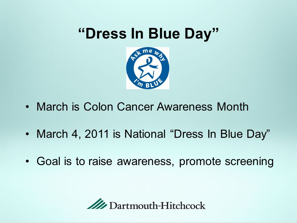 Dress In Blue Day March is Colon Cancer Awareness Month March 4, 2011 is National Dress In Blue Day Goal is to raise awareness, promote screening