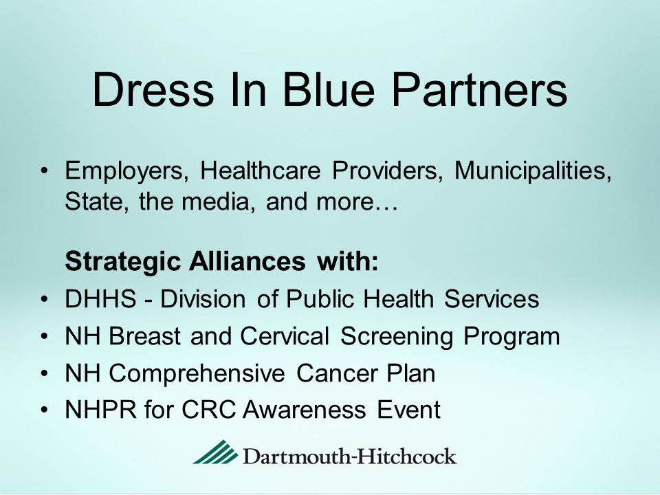 Dress In Blue Partners Employers, Healthcare Providers, Municipalities, State, the media, and more… Strategic Alliances with: DHHS - Division of Public Health Services NH Breast and Cervical Screening Program NH Comprehensive Cancer Plan NHPR for CRC Awareness Event