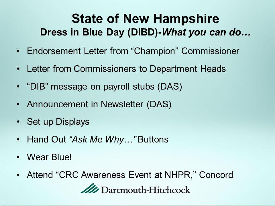 State of New Hampshire Dress in Blue Day (DIBD)-What you can do… Endorsement Letter from Champion Commissioner Letter from Commissioners to Department Heads DIB message on payroll stubs (DAS) Announcement in Newsletter (DAS) Set up Displays Hand Out Ask Me Why… Buttons Wear Blue.