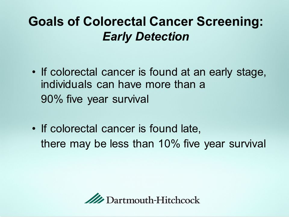 Goals of Colorectal Cancer Screening: Early Detection If colorectal cancer is found at an early stage, individuals can have more than a 90% five year survival If colorectal cancer is found late, there may be less than 10% five year survival
