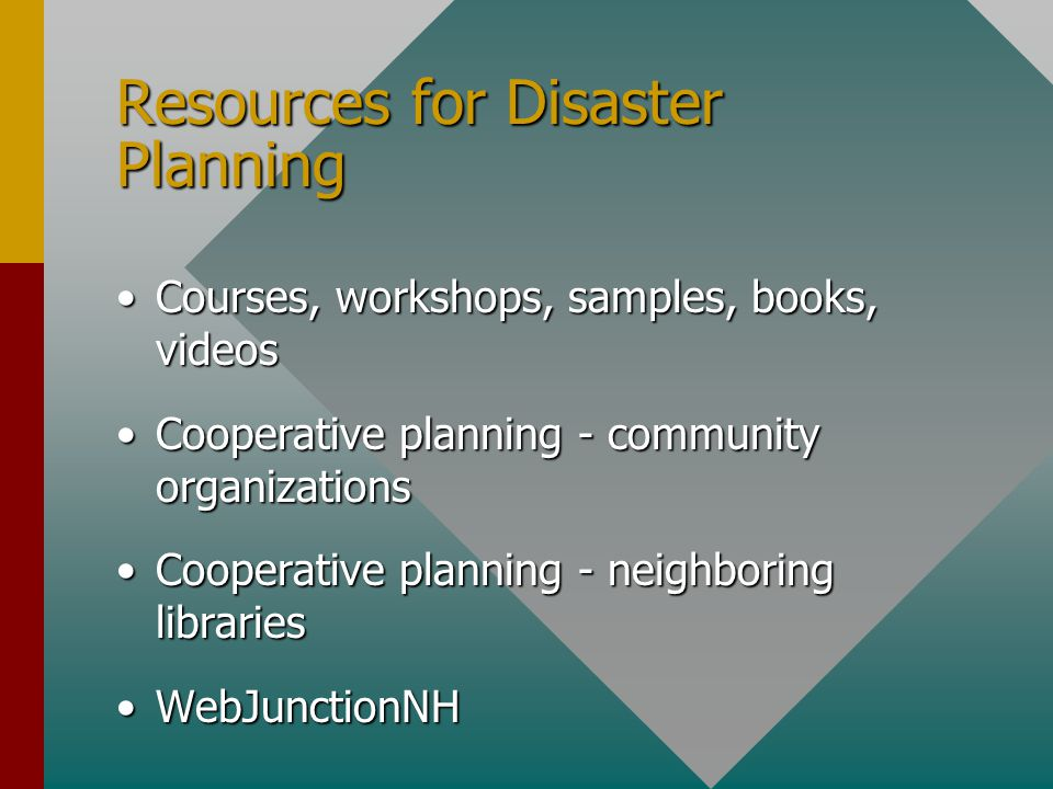 Resources for Disaster Planning Courses, workshops, samples, books, videosCourses, workshops, samples, books, videos Cooperative planning - community organizationsCooperative planning - community organizations Cooperative planning - neighboring librariesCooperative planning - neighboring libraries WebJunctionNHWebJunctionNH
