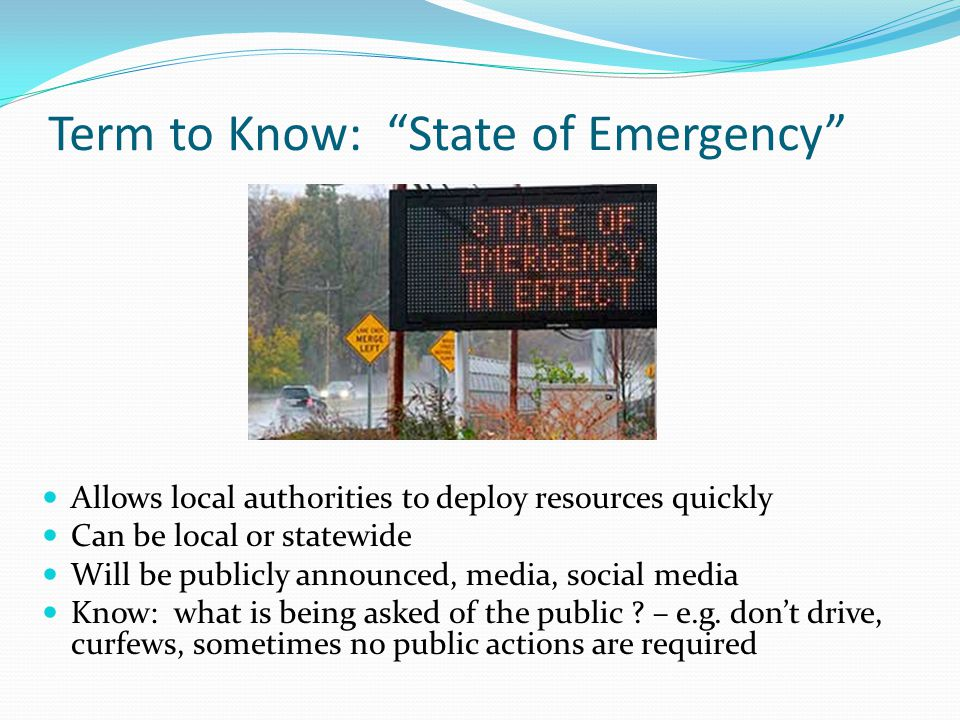 Term to Know: State of Emergency Allows local authorities to deploy resources quickly Can be local or statewide Will be publicly announced, media, social media Know: what is being asked of the public .