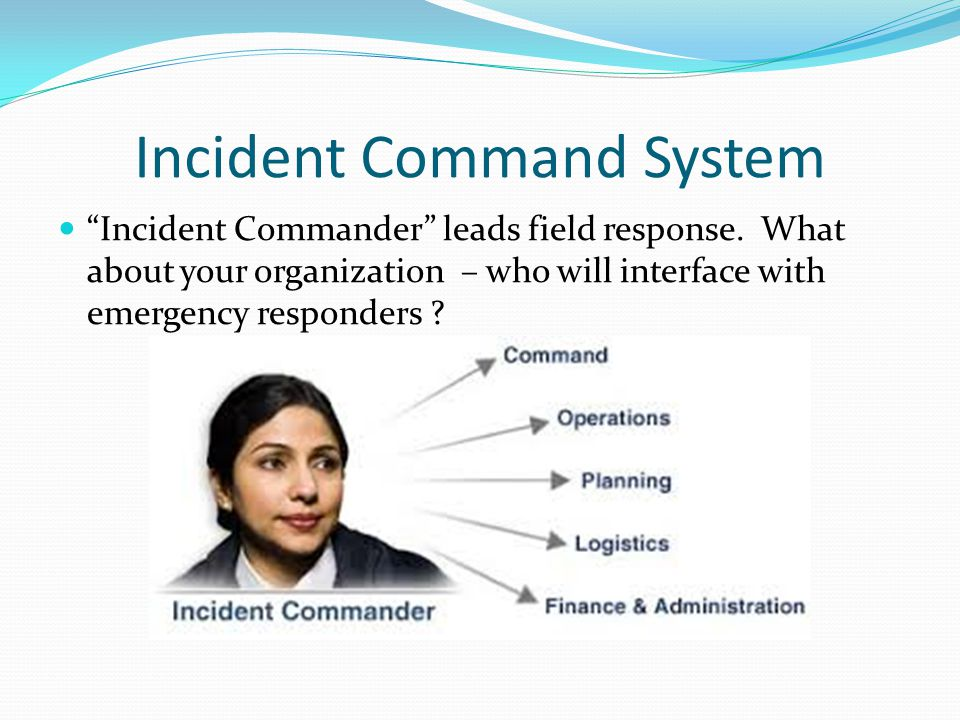 Incident Command System Incident Commander leads field response.