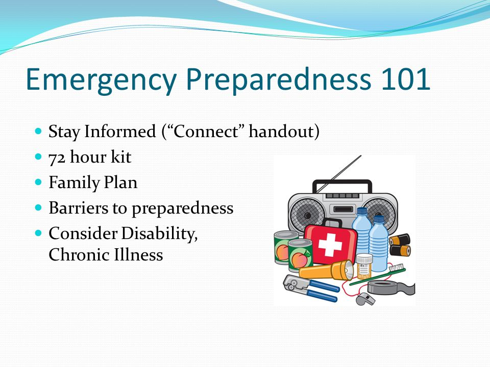 Emergency Preparedness 101 Stay Informed ( Connect handout) 72 hour kit Family Plan Barriers to preparedness Consider Disability, Chronic Illness