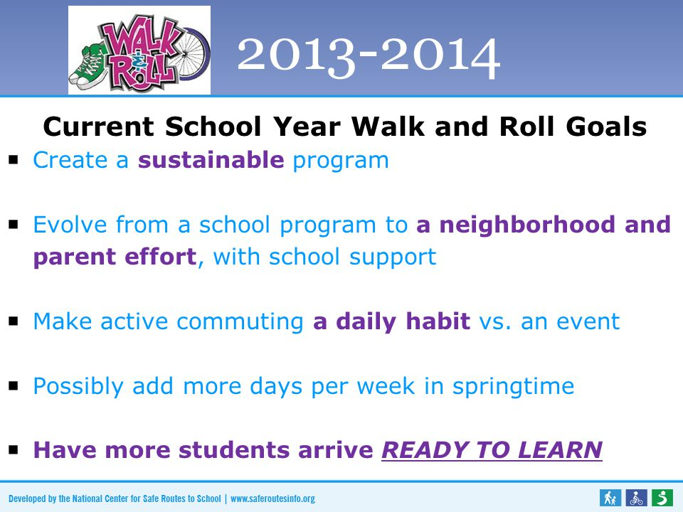 Current School Year Walk and Roll Goals  Create a sustainable program  Evolve from a school program to a neighborhood and parent effort, with school support  Make active commuting a daily habit vs.
