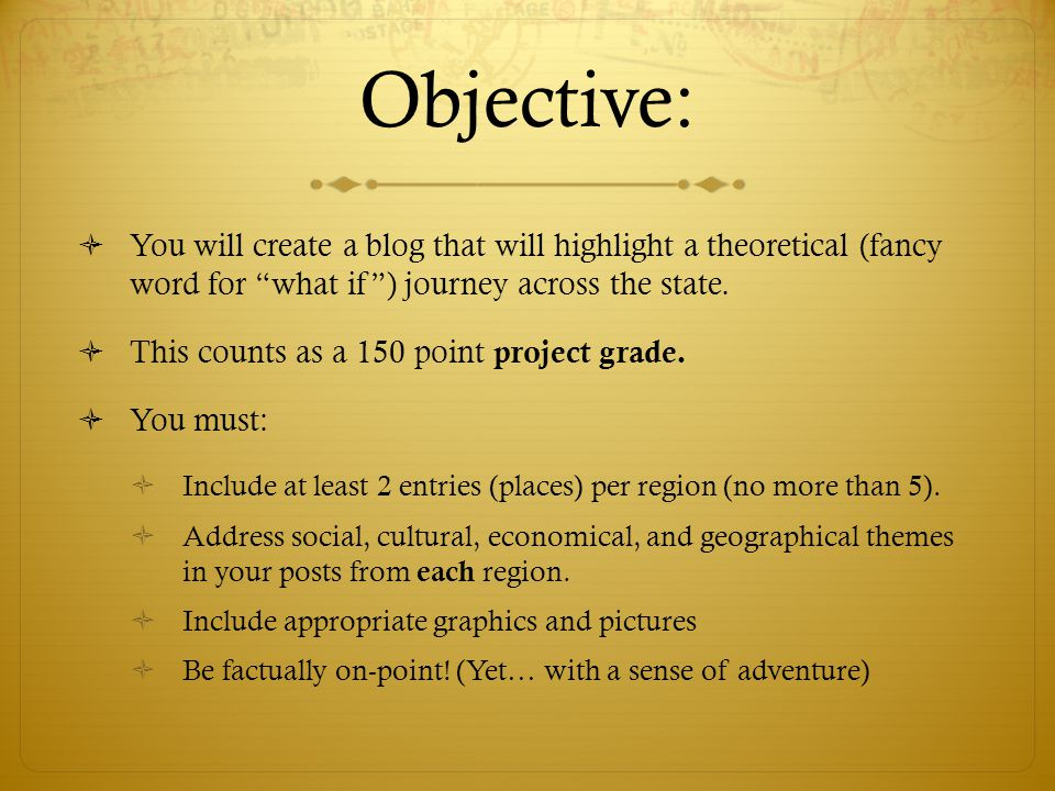 Objective:  You will create a blog that will highlight a theoretical (fancy word for what if ) journey across the state.