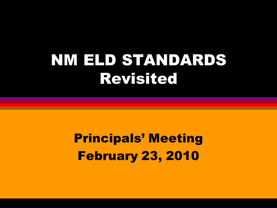 NM ELD STANDARDS Revisited Principals' Meeting February 23, 2010
