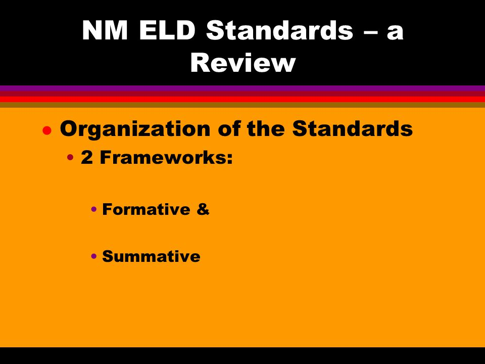 NM ELD Standards – a Review l Organization of the Standards 2 Frameworks: Formative & Summative