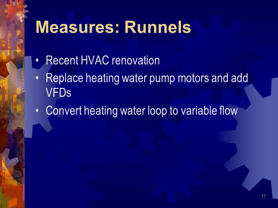 Measures: Runnels Recent HVAC renovation Replace heating water pump motors and add VFDs Convert heating water loop to variable flow 11