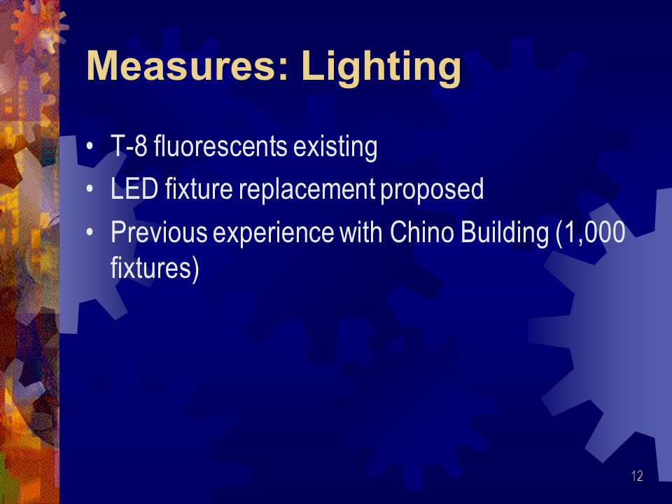 Measures: Lighting T-8 fluorescents existing LED fixture replacement proposed Previous experience with Chino Building (1,000 fixtures) 12