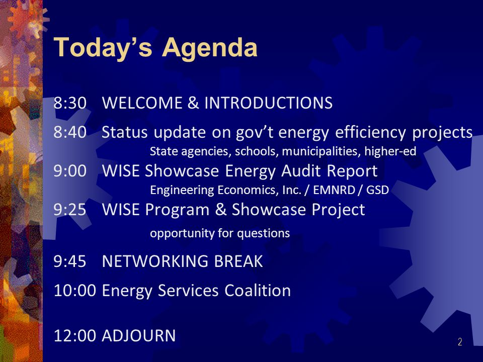 2 Today's Agenda 8:30WELCOME & INTRODUCTIONS 8:40Status update on gov't energy efficiency projects State agencies, schools, municipalities, higher-ed 9:00WISE Showcase Energy Audit Report Engineering Economics, Inc.