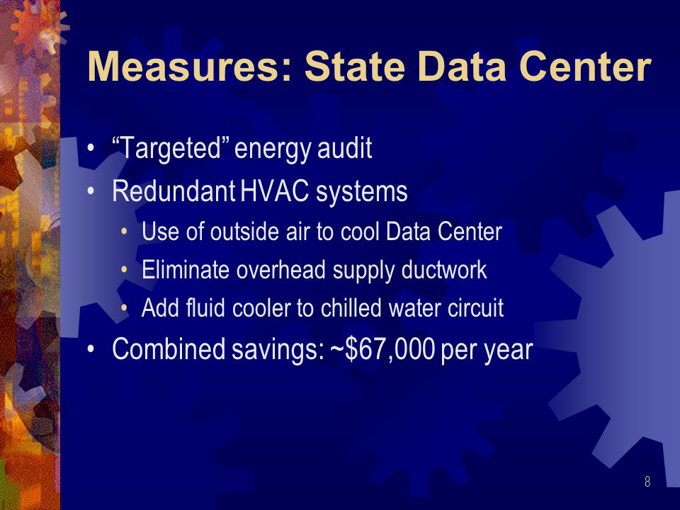 Measures: State Data Center Targeted energy audit Redundant HVAC systems Use of outside air to cool Data Center Eliminate overhead supply ductwork Add fluid cooler to chilled water circuit Combined savings: ~$67,000 per year 8